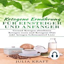 Ketogene Ernährung für Einsteiger und Anfänger: Gesund ketogen abnehmen und ketogen essen Ketogene Diät: Inkl. ketogen Lebensmittel Liste