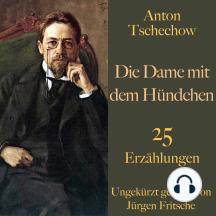 Anton Tschechow: Die Dame mit dem Hündchen – und weitere Meisterwerke: 25 Erzählungen