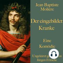 Jean Baptiste Molière: Der eingebildet Kranke: Eine Komödie. Ungekürzt gelesen.