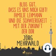 Bloß gut, dass es uns noch gibt! - Familie Lehmann und die Schwierigkeit mit der Zukunft der DDR