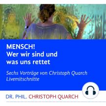 Mensch! Wer wir sind und was uns rettet: Sechs Vorträge von Christoph Quarch Livemitschnitte