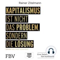 Kapitalismus ist nicht das Problem, sondern die Lösung: Eine Zeitreise durch fünf Kontinente