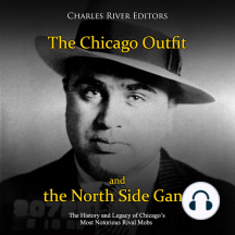 Chicago Outfit and the North Side Gang, The: The History and Legacy of Chicago's Most Notorious Rival Mobs