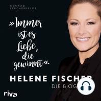 Immer ist es Liebe, die gewinnt: Helene Fischer. Die Biografie