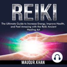 Reiki: The Ultimate Guide to Increase Energy, Improve Health, and Feel Amazing with the Reiki Ancient Healing Art