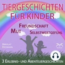 Tiergeschichten für Kinder: 3 Erlebnis- und Abenteuergeschichten zu den Themen Mut, Freundschaft, Selbstwertgefühl