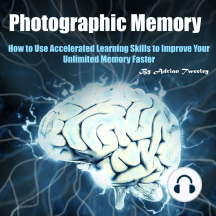 Photographic Memory: How to Use Accelerated Learning Skills to Improve Your Unlimited Memory Faster