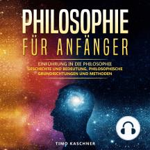 Philosophie für Anfänger: Einführung in die Philosophie – Geschichte und Bedeutung, philosophische Grundrichtungen und Methoden