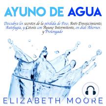 Ayuno de Agua: Descubra los secretos de la pérdida de Peso, Anti-Envejecimiento, Autofagia, y Cetosis con Ayuno Intermitente, en días Alternos y Prolongado