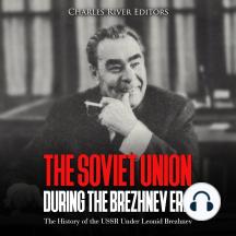 Soviet Union during the Brezhnev Era, The: The History of the USSR Under Leonid Brezhnev