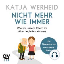Nicht mehr wie immer: Wie wir unsere Eltern im Alter begleiten können: Ein Wegweiser für erwachsene Kinder