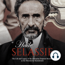 Haile Selassie: The Life and Legacy of the Ethiopian Emperor Revered as the Messiah by Rastafarians