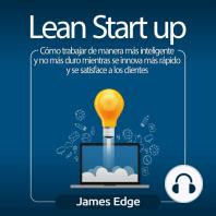 Lean Startup: Cómo trabajar de manera más inteligente y no más duro mientras se innova más rápido y se satisface a los clientes