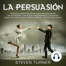 La Persuasión: Técnicas de manipulación muy efectivas para influir en las personas y que hagan voluntariamente lo que usted quiere utilizando la PNL, el control mental y la psicología oscura