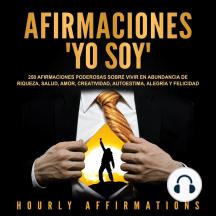 """Afirmaciones """"Yo soy"""": 250 afirmaciones poderosas sobre vivir en abundancia de riqueza, salud, amor, creatividad, autoestima, alegría y felicidad"""