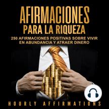 Afirmaciones para la riqueza: 250 afirmaciones positivas sobre vivir en abundancia y atraer dinero