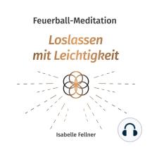 Feuerball-Meditation: Loslassen mit Leichtigkeit