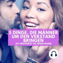 5 Dinge, die Männer um den Verstand bringen: So verführst Du einen Mann