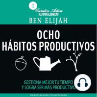 Ocho Hábitos Productivos: Gestiona mejor tu tiempo y logra ser más productivo