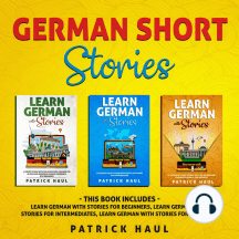 German Short Stories: This Book Includes - Learn German with Stories for Beginners, Learn German with Stories for Intermediates, Learn German with Stories for Advanced