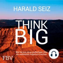 Think Big: Wie Sie aus einer großartigen Idee ein weltweites Imperium machen