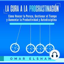 La Cura a la Procrastinación: Cómo Vencer la Pereza, Gestionar el Tiempo y Aumentar la Productividad y Autodisciplina