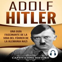 Adolf Hitler: Una guía fascinante de la vida del Führer de la Alemania nazi [Adolf Hitler: A Fascinating Guide to the Life of the Führer of Nazi Germany]