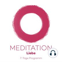 7-Tage-Meditation Liebe: 7 Meditation für mehr (Selbst)Liebe im Leben