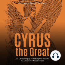 Cyrus the Great: The Life and Legacy of the King Who Founded the Achaemenid Persian Empire