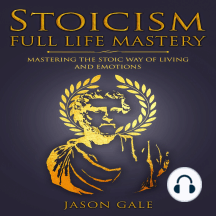 Stoicism Full Life Mastery: Mastering The Stoic Way of Living and Emotions