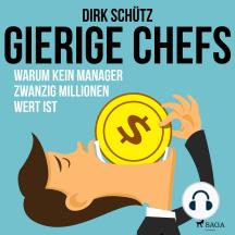 Gierige Chefs - Warum kein Manager zwanzig Millionen wert ist