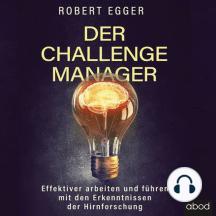 Der Challenge-Manager: Effektiver arbeiten und führen mit den Erkenntnissen der Hirnforschung