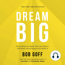 Dream Big: Know What You Want, Why You Want It, and What You're Going to Do About It
