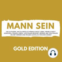 Mann Sein Gold Edition: Ein Leitfaden, wie du erfüllte Männlichkeit leben, Männlichkeit genießen, Frauen lieben, von Frauen begehrt werden und von Frauen geliebt werden und Frauen glücklich machen kannst