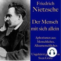Friedrich Nietzsche: Der Mensch mit sich allein: Aphorismen aus: Menschliches, Allzumenschliches
