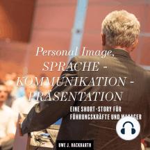 Personal Image, Sprache - Kommunikation - Präsentation: Eine Short-Story für Führungskräfte und Manager