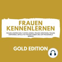 Frauen Kennenlernen Gold Edition: Frauen ansprechen, Flirten lernen, Frauen verstehen, Frauen verführen, Erfolg mit Frauen haben und zum Frauenheld werden