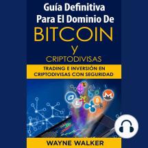 Guía Definitiva Para El Dominio De Bitcoin y Criptodivisas: Trading e Inversión En Criptodivisas Con Seguridad