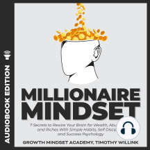 Millionaire Mindset: 7 Secrets to Rewire Your Brain for Wealth, Abundance and Riches With Simple Habits, Self Discipline and Success Psychology
