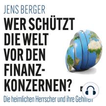 Wer schützt die Welt vor den Finanzkonzernen?: Die heimlichen Herrscher und ihre Gehilfen