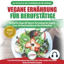 Vegane Ernährung Für Berufstätige: Veganer Leitfaden & Kochbuch - So Starten Sie Eine Vegane Ernährung, Die Grundlagen Der Veganen Ernährung + 30 Gewichtsverlust-rezepte (Vegan German Book)