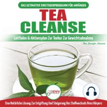 Tea Cleanse: Der Ultimative Anfängerleitfaden & Aktionsplan Zur Teereinigung Zur Gewichtsreduktion - Eine Natürliche Lösung Zur Entgiftung Und Steigerung Des Stoffwechsels Ihres Körpers