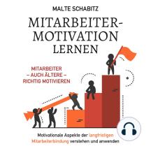 Mitarbeitermotivation lernen: Mitarbeiter – auch ältere – richtig motivieren. Motivationale Aspekte der langfristigen Mitarbeiterbindung verstehen und anwenden.