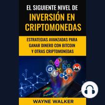 El Siguiente Nivel De Inversión En Criptomonedas: Estrategias Avanzadas Para Ganar Dinero Con Bitcoin y Otras Criptomonedas