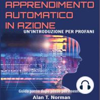 Apprendimento Automatico in Azione: Un'introduzione Per Profani. Guida passo dopo per neofiti