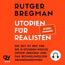 Utopien für Realisten: Die Zeit ist reif für die 15-Stunden-Woche, offene Grenzen und das bedingungslose Grundeinkommen