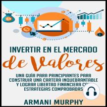 Invertir en el Mercado de Valores: Una Guía para Principiantes para Construir una Cartera Inquebrantable y lograr Libertad Financiera con Estrategias Comprobadas