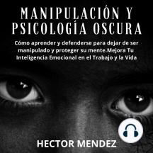 Manipulación y Psicología Oscura: Cómo aprender y defenderse para dejar de ser manipulado y proteger su mente.Mejora Tu Inteligencia Emocional en el Trabajo y la Vida