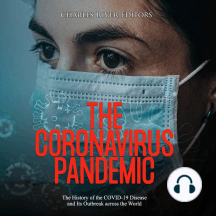 Coronavirus Pandemic, The: The History of the COVID-19 Disease and Its Outbreak across the World