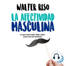 La afectividad masculina: Lo que toda mujer debe saber acerca de los hombres